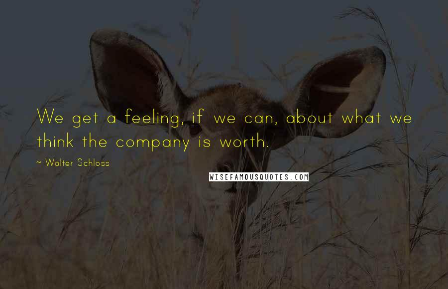 Walter Schloss quotes: We get a feeling, if we can, about what we think the company is worth.