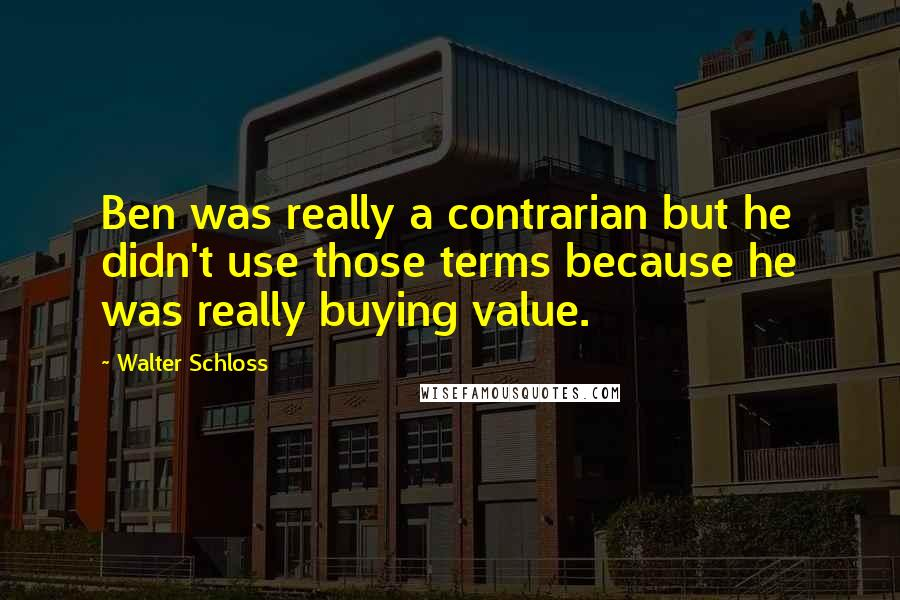Walter Schloss quotes: Ben was really a contrarian but he didn't use those terms because he was really buying value.
