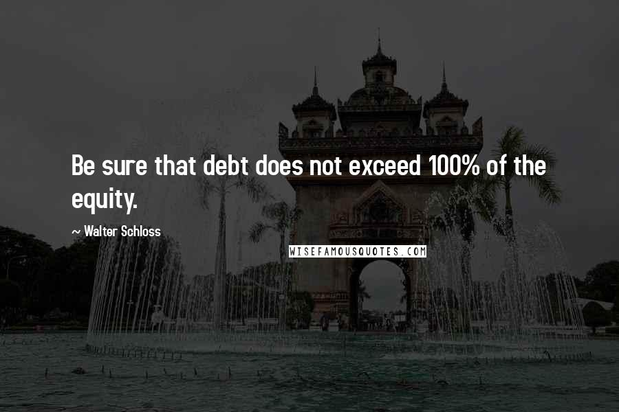 Walter Schloss quotes: Be sure that debt does not exceed 100% of the equity.
