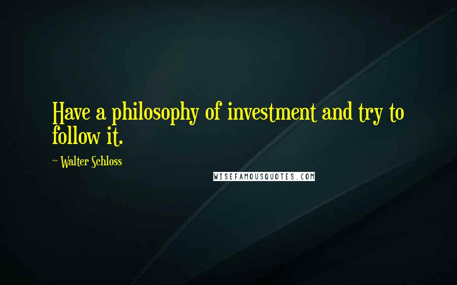 Walter Schloss quotes: Have a philosophy of investment and try to follow it.