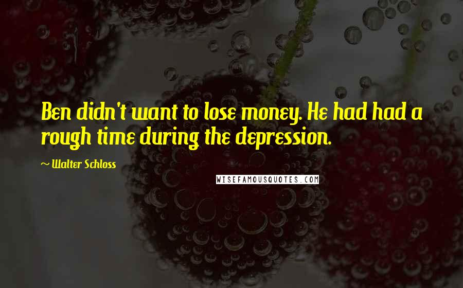 Walter Schloss quotes: Ben didn't want to lose money. He had had a rough time during the depression.