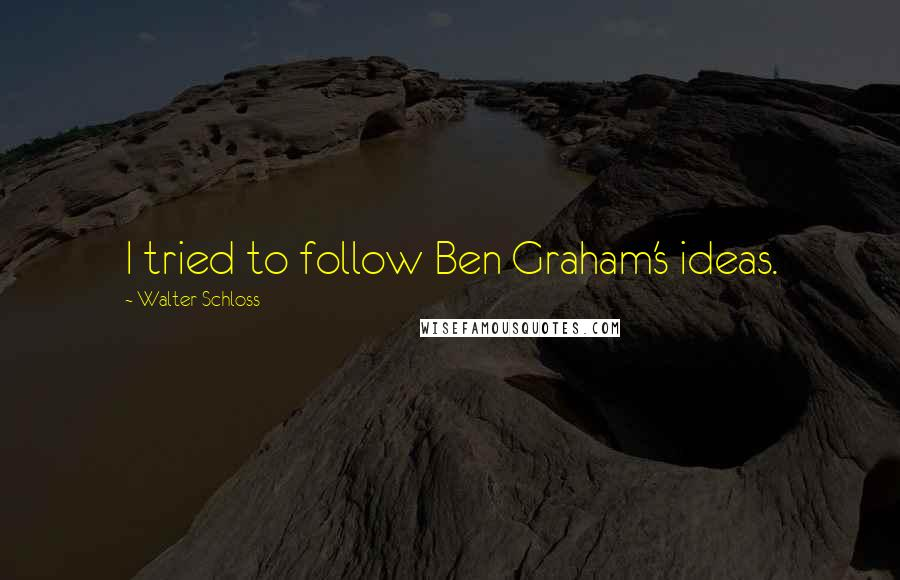 Walter Schloss quotes: I tried to follow Ben Graham's ideas.
