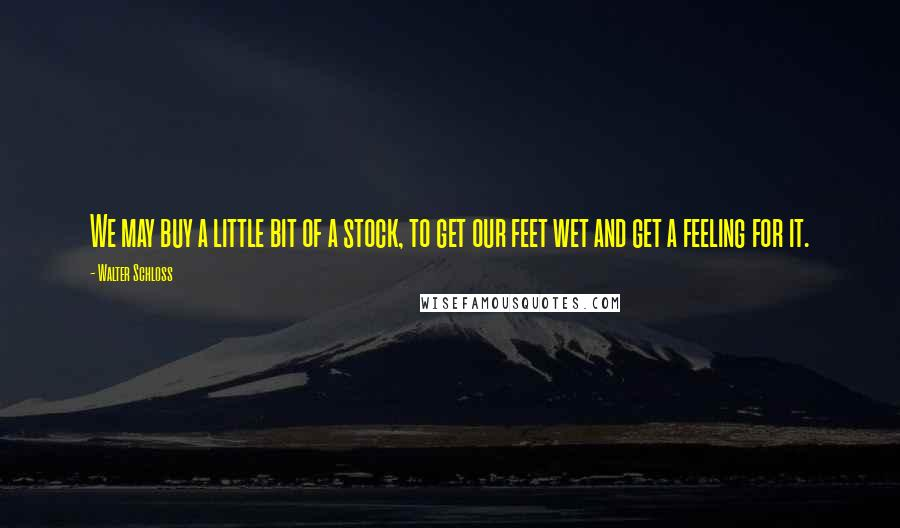 Walter Schloss quotes: We may buy a little bit of a stock, to get our feet wet and get a feeling for it.