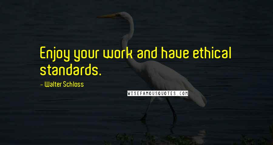 Walter Schloss quotes: Enjoy your work and have ethical standards.