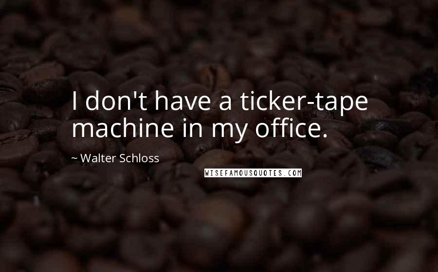 Walter Schloss quotes: I don't have a ticker-tape machine in my office.