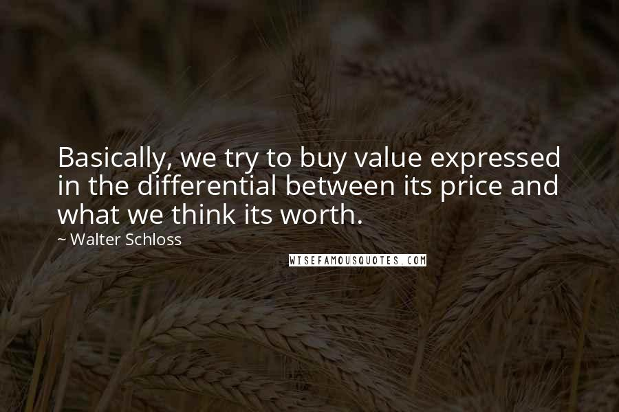 Walter Schloss quotes: Basically, we try to buy value expressed in the differential between its price and what we think its worth.