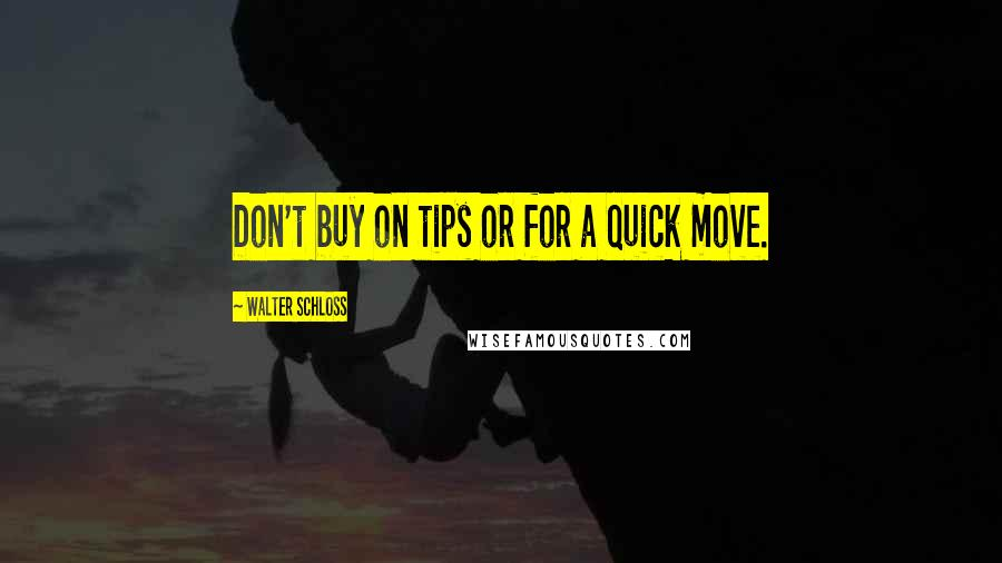 Walter Schloss quotes: Don't buy on tips or for a quick move.