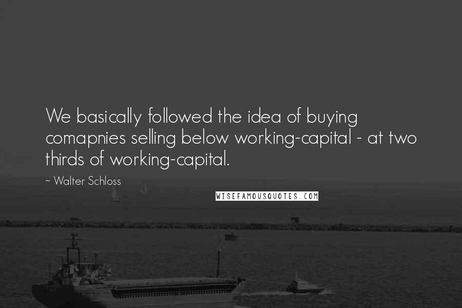 Walter Schloss quotes: We basically followed the idea of buying comapnies selling below working-capital - at two thirds of working-capital.