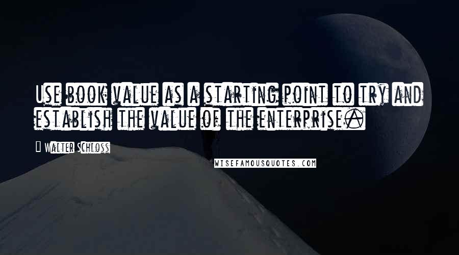 Walter Schloss quotes: Use book value as a starting point to try and establish the value of the enterprise.
