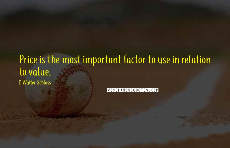 Walter Schloss quotes: Price is the most important factor to use in relation to value.