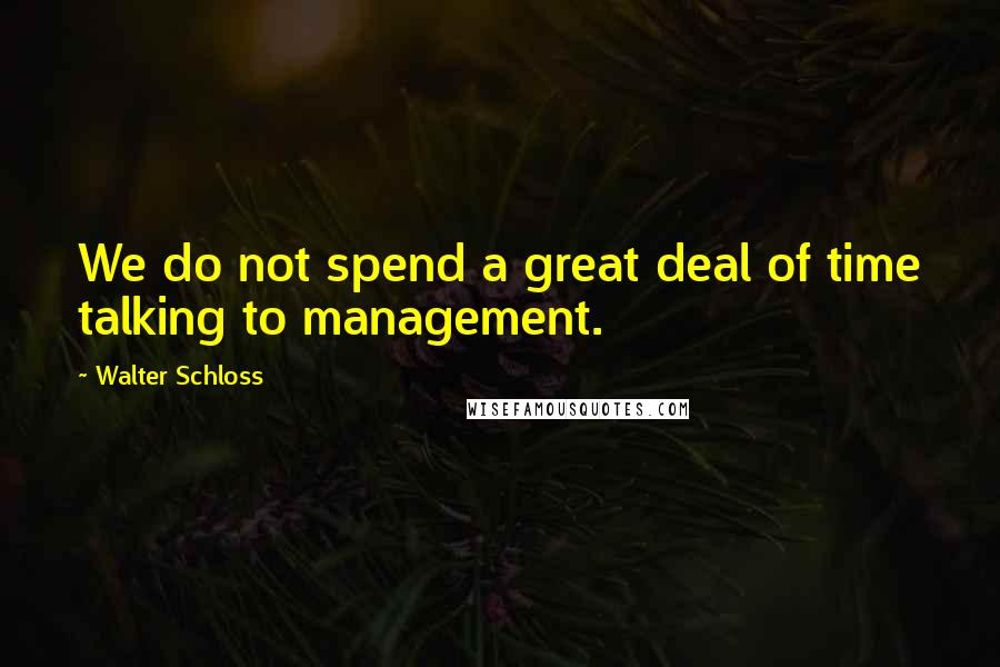 Walter Schloss quotes: We do not spend a great deal of time talking to management.