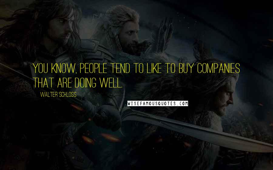Walter Schloss quotes: You know, people tend to like to buy companies that are doing well.