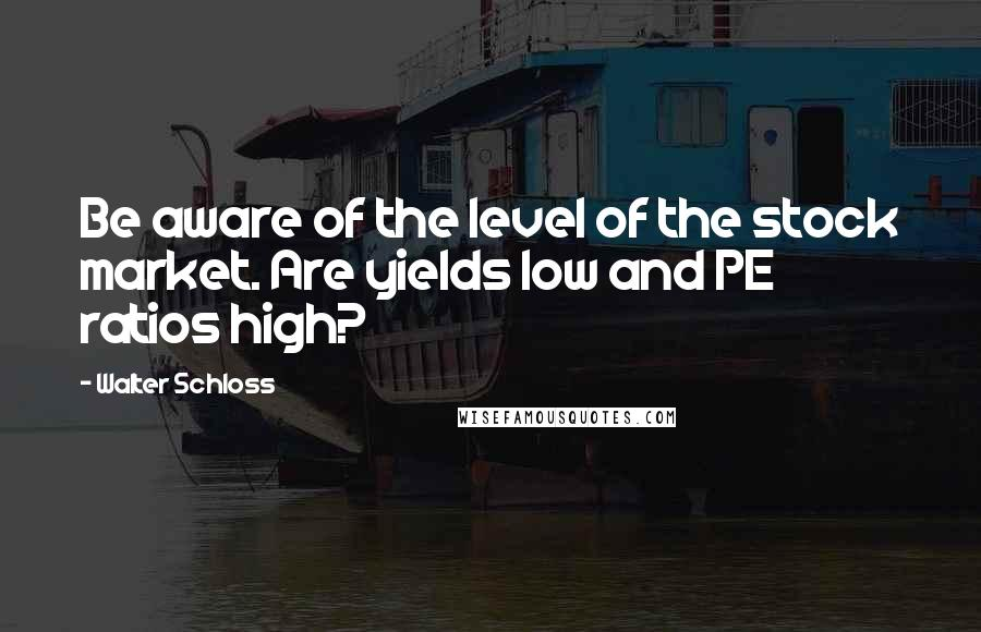 Walter Schloss quotes: Be aware of the level of the stock market. Are yields low and PE ratios high?