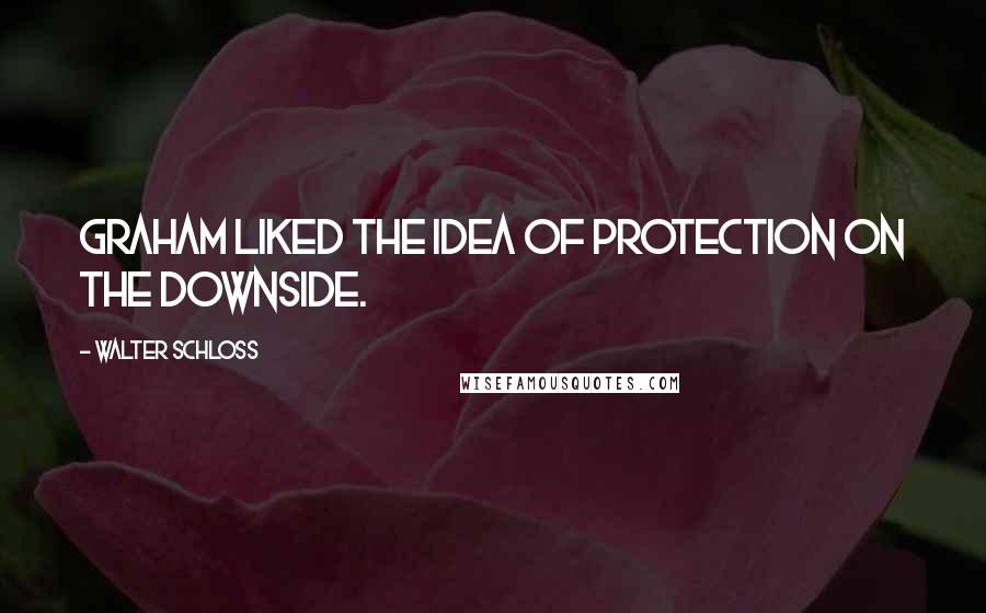 Walter Schloss quotes: Graham liked the idea of protection on the downside.