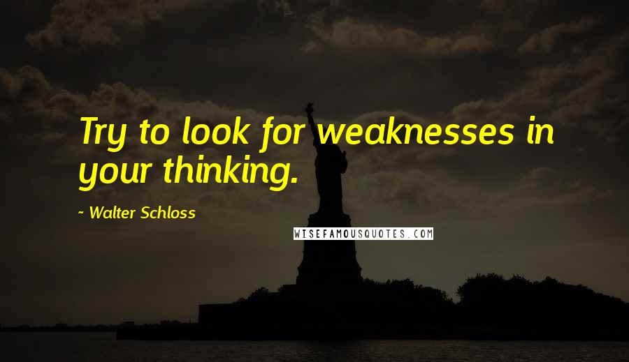 Walter Schloss quotes: Try to look for weaknesses in your thinking.