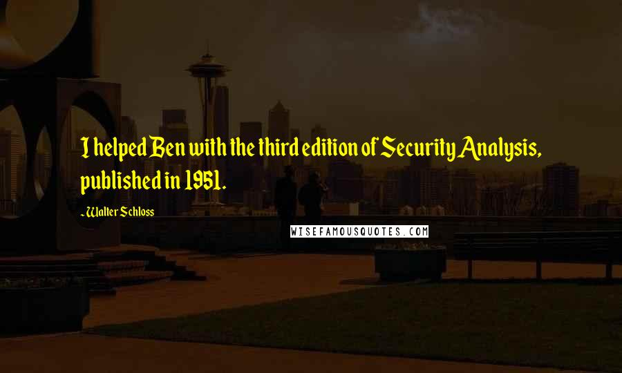Walter Schloss quotes: I helped Ben with the third edition of Security Analysis, published in 1951.