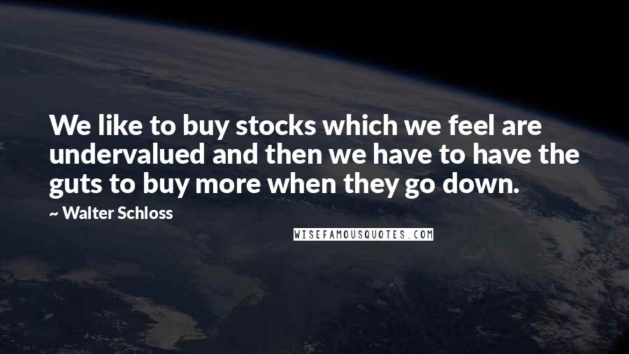 Walter Schloss quotes: We like to buy stocks which we feel are undervalued and then we have to have the guts to buy more when they go down.