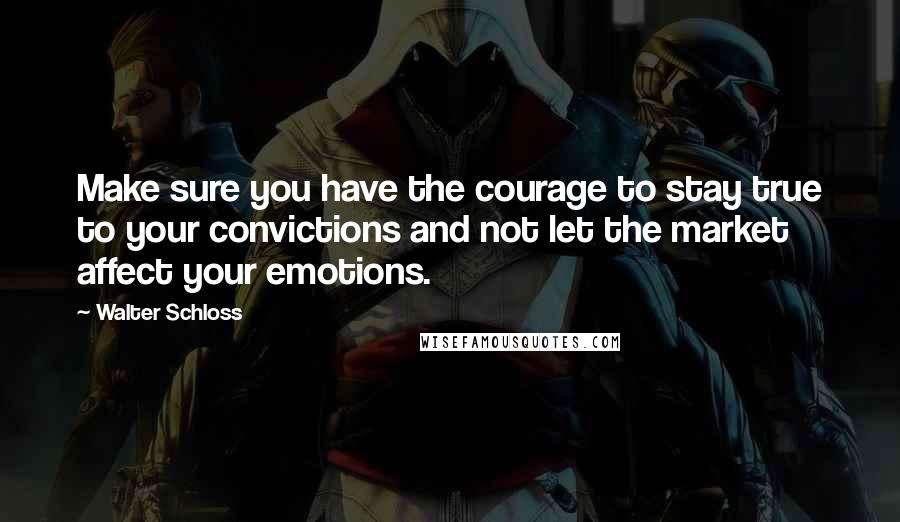 Walter Schloss quotes: Make sure you have the courage to stay true to your convictions and not let the market affect your emotions.