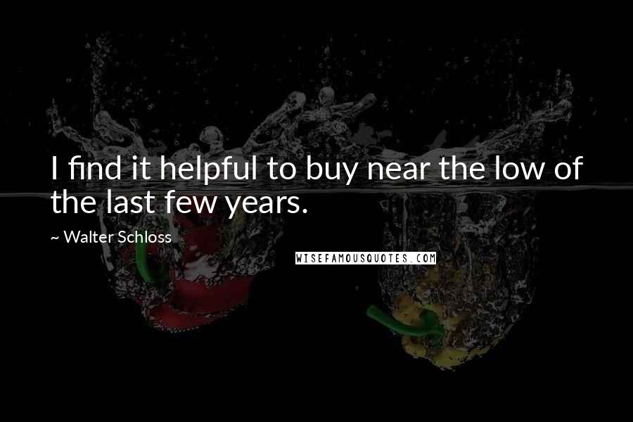 Walter Schloss quotes: I find it helpful to buy near the low of the last few years.