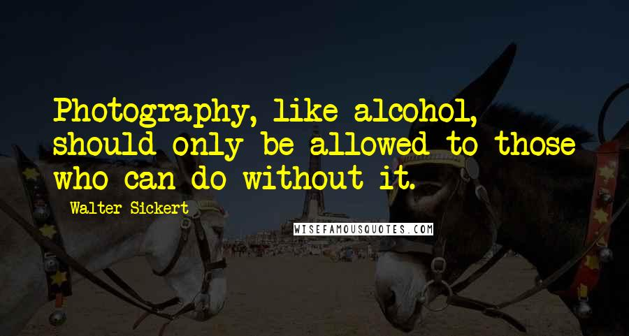 Walter Sickert quotes: Photography, like alcohol, should only be allowed to those who can do without it.