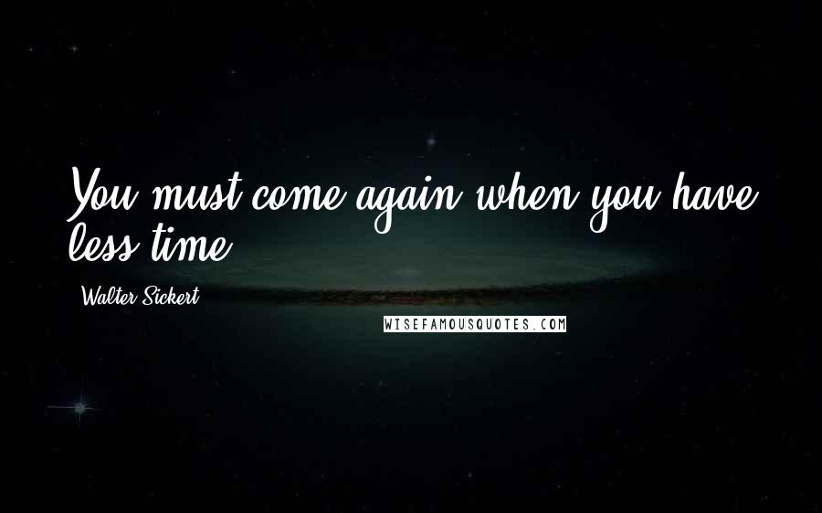 Walter Sickert quotes: You must come again when you have less time.