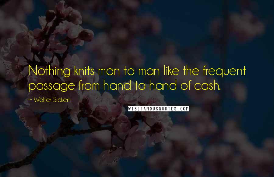 Walter Sickert quotes: Nothing knits man to man like the frequent passage from hand to hand of cash.