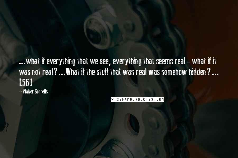 Walter Sorrells quotes: ...what if everything that we see, everything that seems real - what if it was not real?...What if the stuff that was real was somehow hidden?... [56]