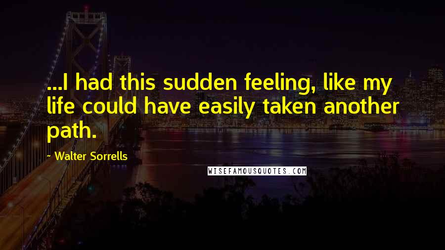 Walter Sorrells quotes: ...I had this sudden feeling, like my life could have easily taken another path.