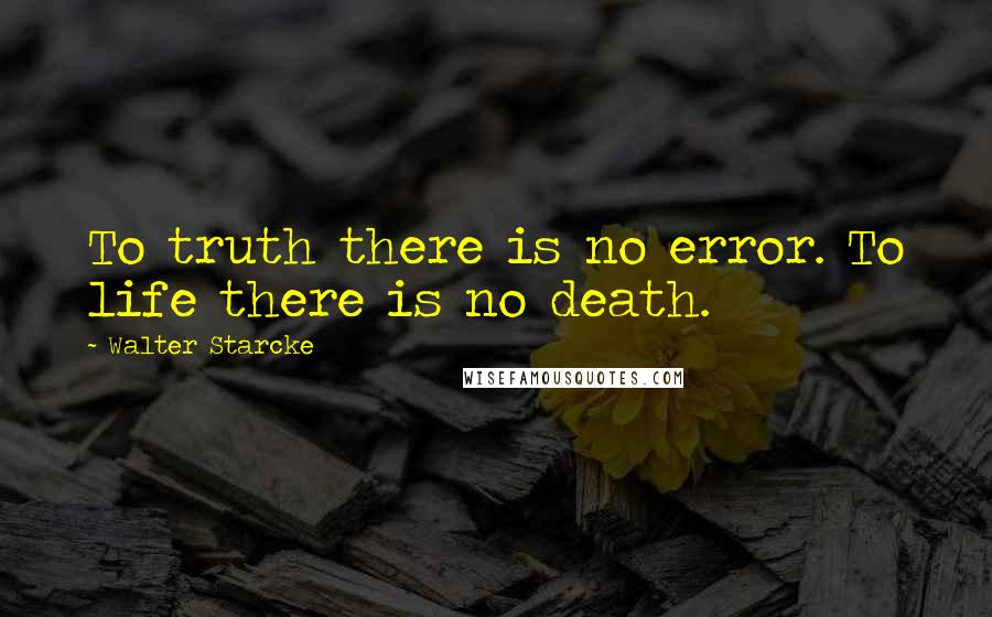 Walter Starcke quotes: To truth there is no error. To life there is no death.
