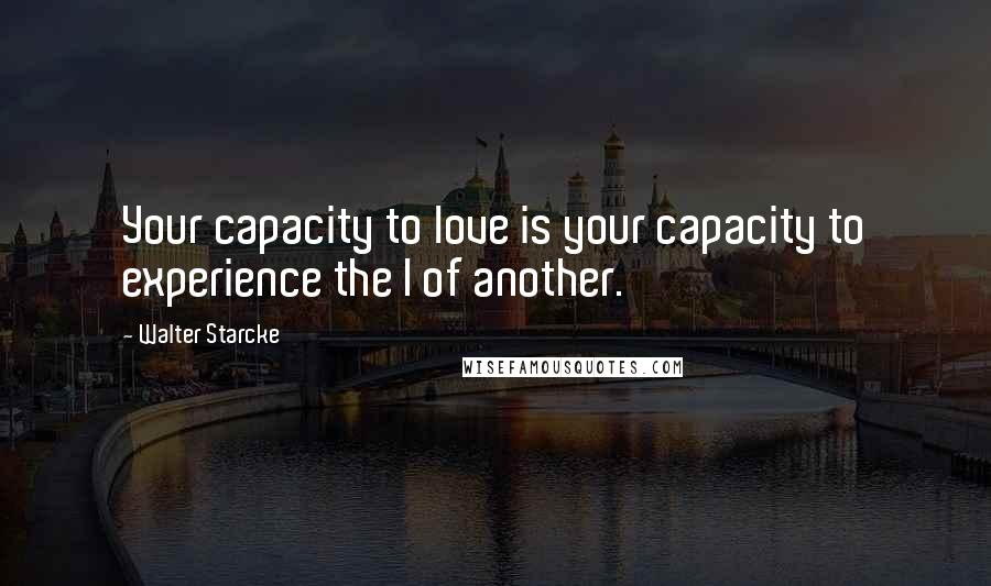 Walter Starcke quotes: Your capacity to love is your capacity to experience the I of another.
