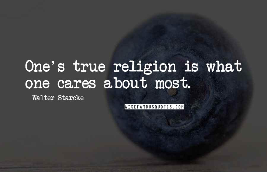 Walter Starcke quotes: One's true religion is what one cares about most.