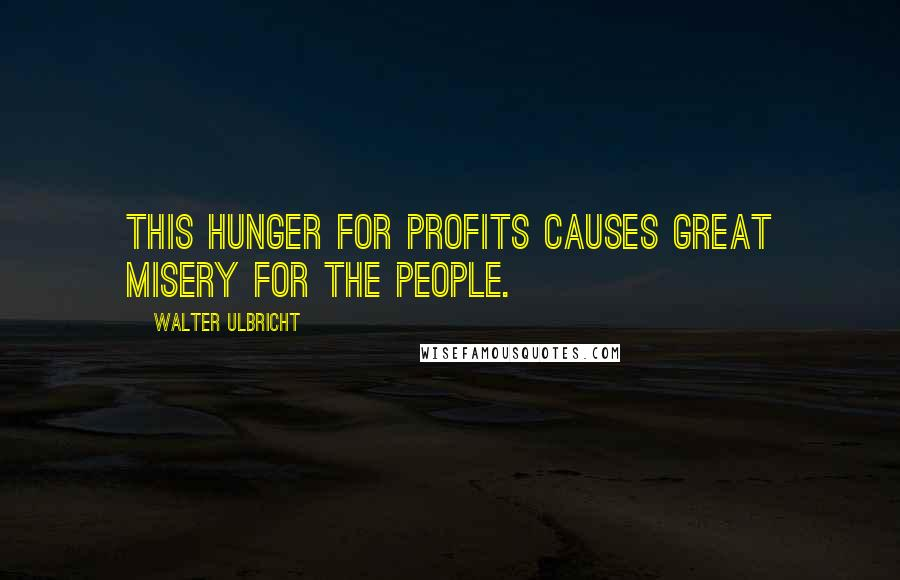 Walter Ulbricht quotes: This hunger for profits causes great misery for the people.