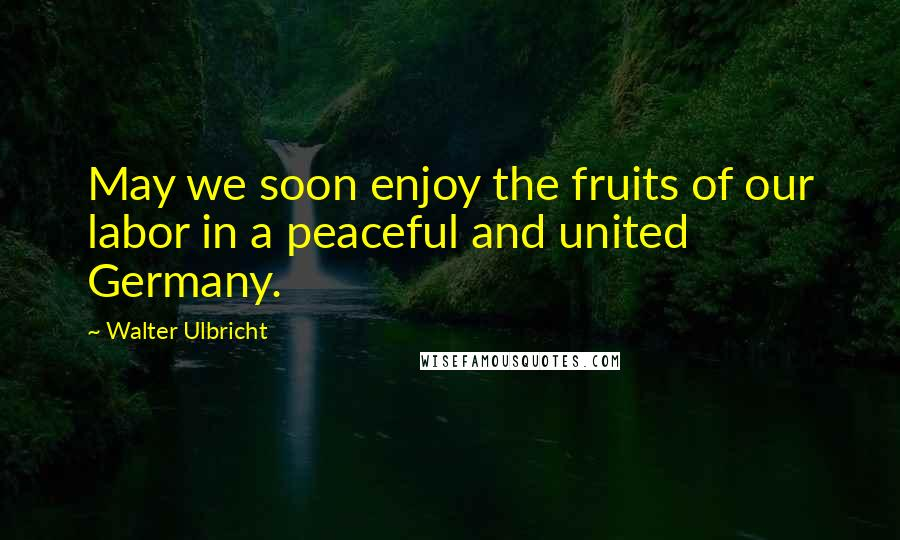 Walter Ulbricht quotes: May we soon enjoy the fruits of our labor in a peaceful and united Germany.