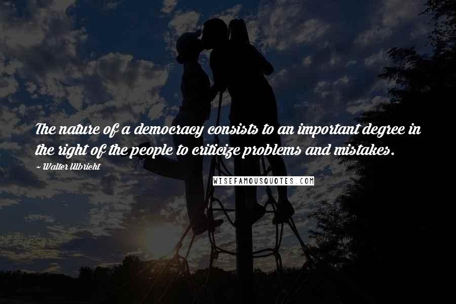 Walter Ulbricht quotes: The nature of a democracy consists to an important degree in the right of the people to criticize problems and mistakes.