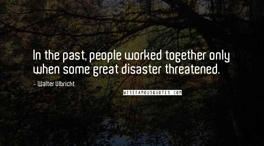 Walter Ulbricht quotes: In the past, people worked together only when some great disaster threatened.