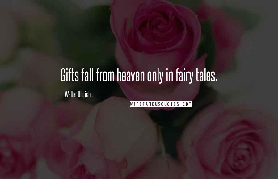 Walter Ulbricht quotes: Gifts fall from heaven only in fairy tales.