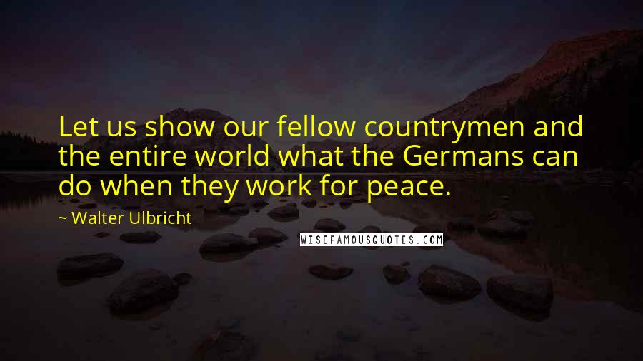 Walter Ulbricht quotes: Let us show our fellow countrymen and the entire world what the Germans can do when they work for peace.