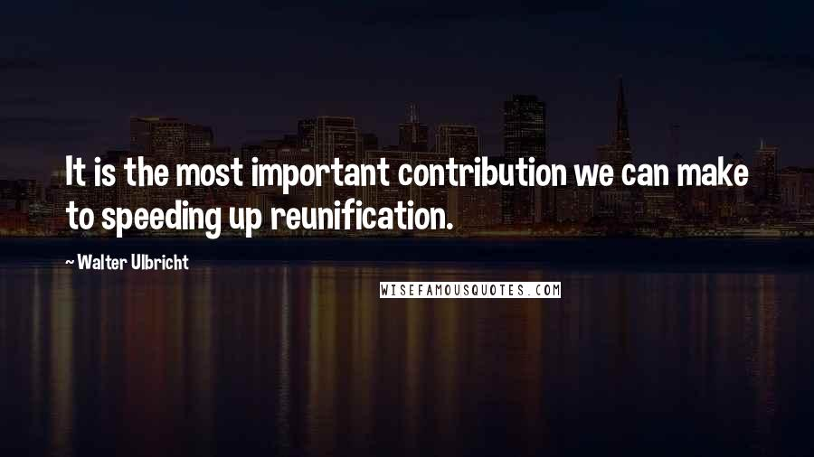 Walter Ulbricht quotes: It is the most important contribution we can make to speeding up reunification.