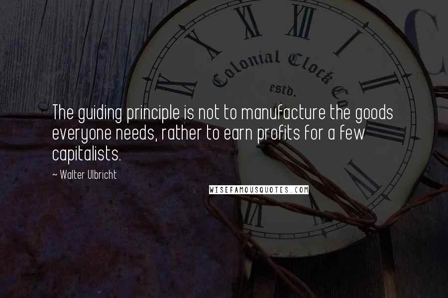 Walter Ulbricht quotes: The guiding principle is not to manufacture the goods everyone needs, rather to earn profits for a few capitalists.