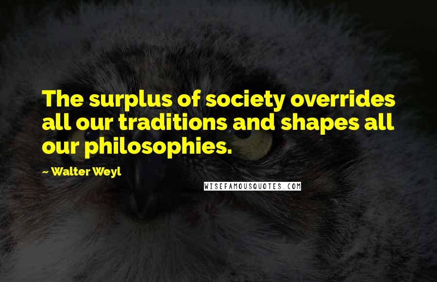 Walter Weyl quotes: The surplus of society overrides all our traditions and shapes all our philosophies.