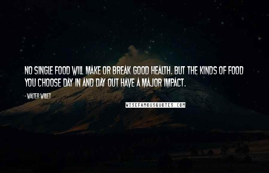 Walter Willet quotes: No single food will make or break good health. But the kinds of food you choose day in and day out have a major impact.