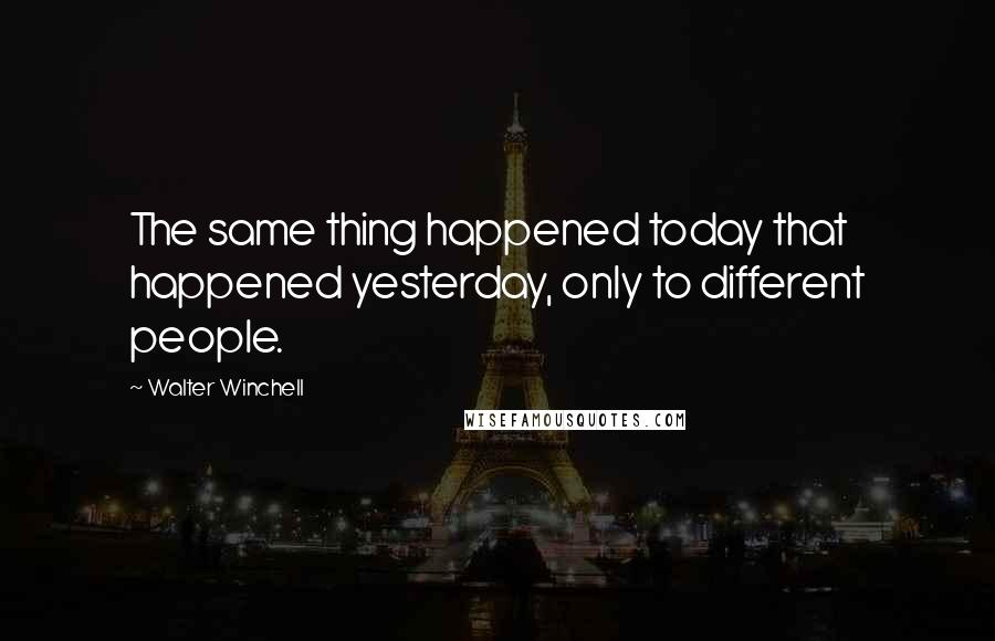 Walter Winchell quotes: The same thing happened today that happened yesterday, only to different people.