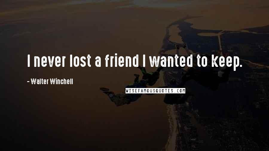 Walter Winchell quotes: I never lost a friend I wanted to keep.