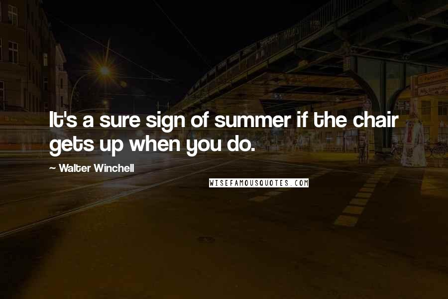 Walter Winchell quotes: It's a sure sign of summer if the chair gets up when you do.