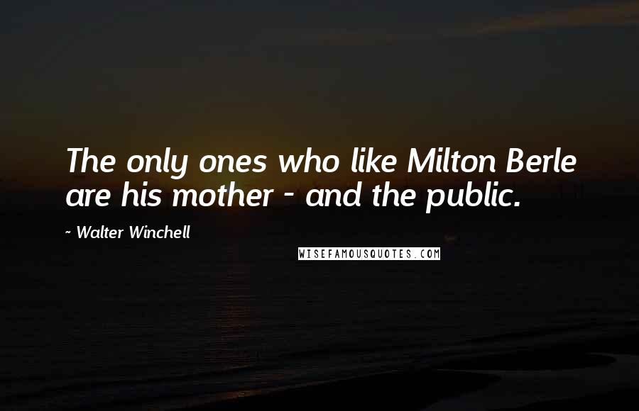 Walter Winchell quotes: The only ones who like Milton Berle are his mother - and the public.