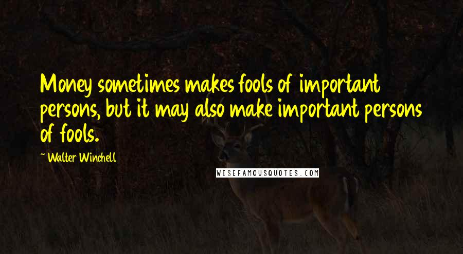 Walter Winchell quotes: Money sometimes makes fools of important persons, but it may also make important persons of fools.