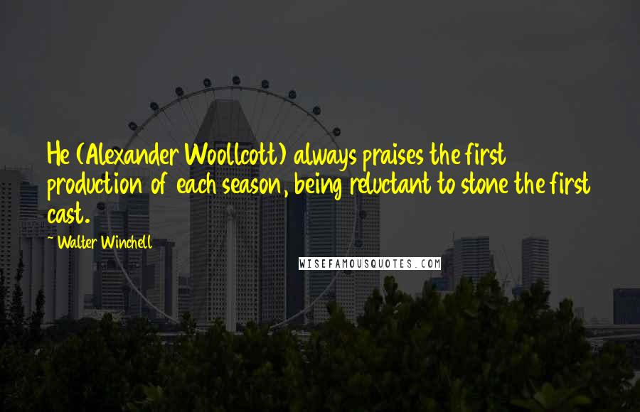 Walter Winchell quotes: He (Alexander Woollcott) always praises the first production of each season, being reluctant to stone the first cast.