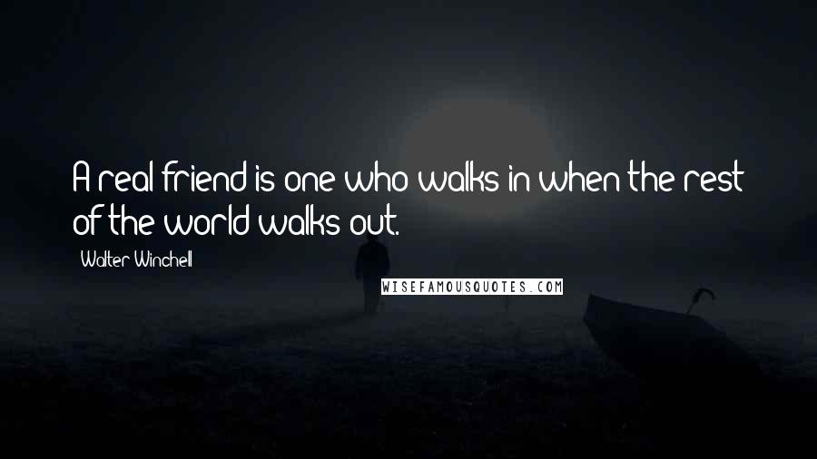 Walter Winchell quotes: A real friend is one who walks in when the rest of the world walks out.