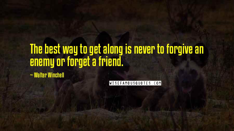 Walter Winchell quotes: The best way to get along is never to forgive an enemy or forget a friend.