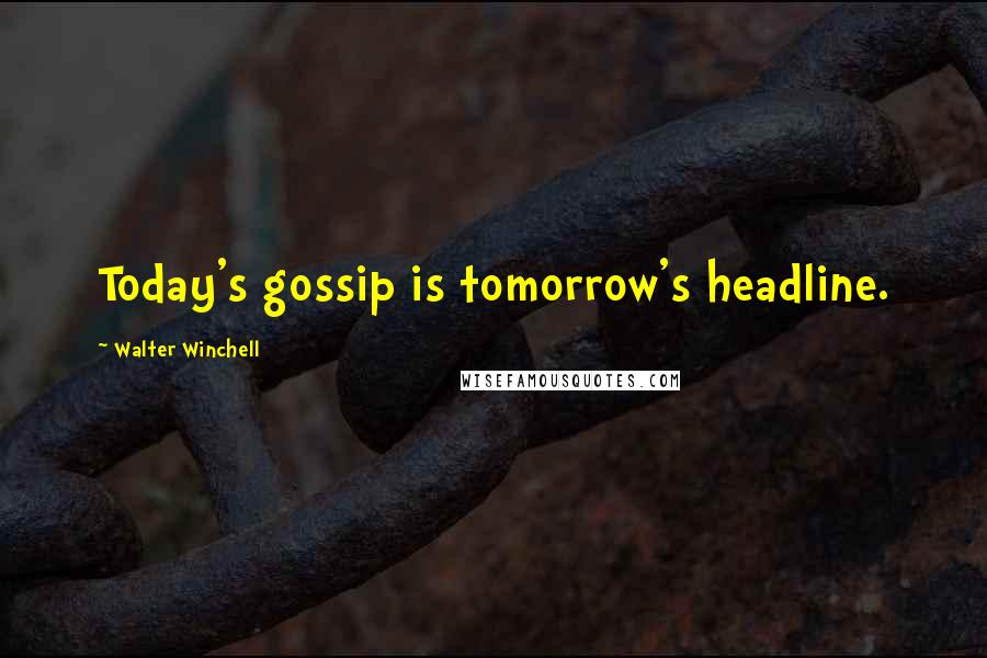 Walter Winchell quotes: Today's gossip is tomorrow's headline.